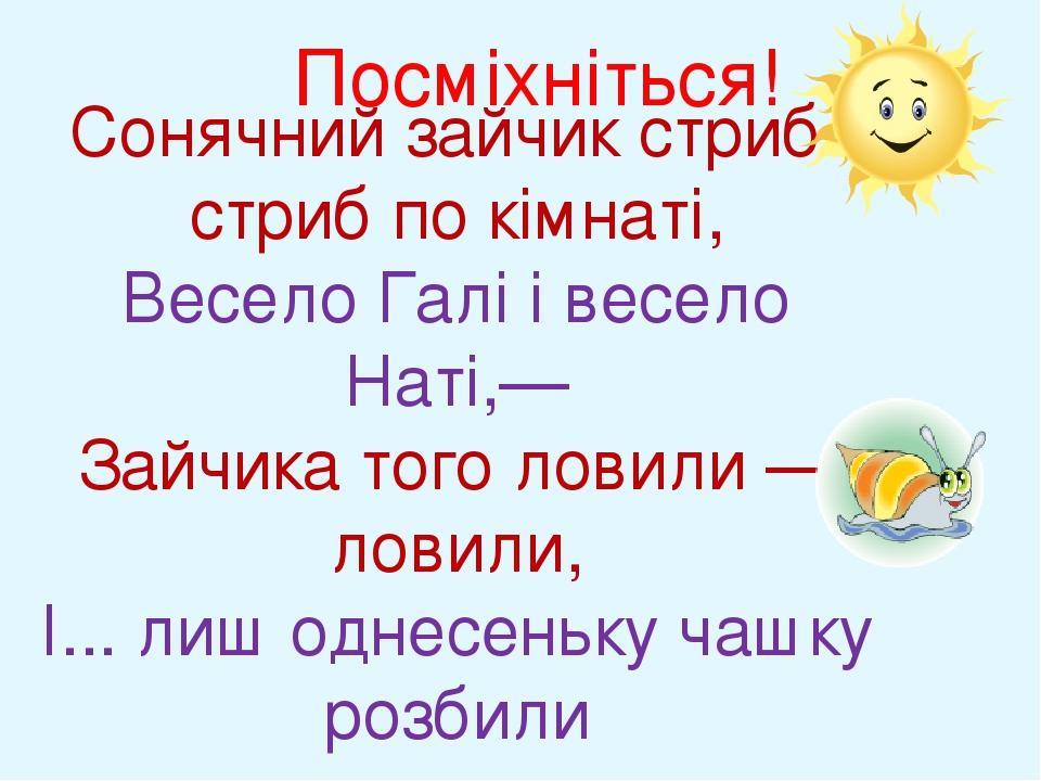 Посміхніться! Сонячний зайчик стриб-стриб по кімнаті, Весело Галі і весело Наті,— Зайчика того ловили — ловили, І... лиш однесеньку чашку розбили