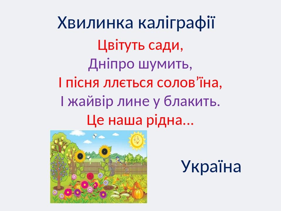 Хвилинка каліграфії Цвітуть сади, Дніпро шумить, І пісня ллється солов'їна, І жайвір лине у блакить. Це наша рідна... Україна