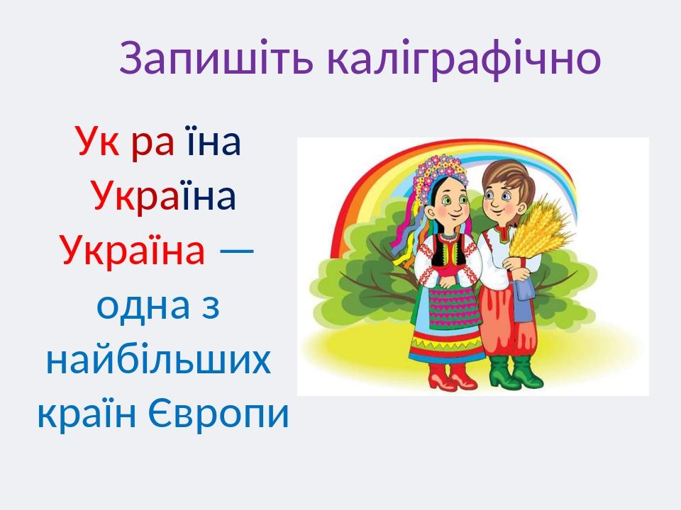 Запишіть каліграфічно Ук ра їна Україна Україна — одна з найбільших країн Європи