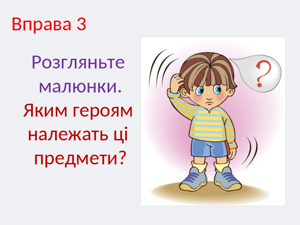 Вправа 3 Розгляньте малюнки. Яким героям належать ці предмети?