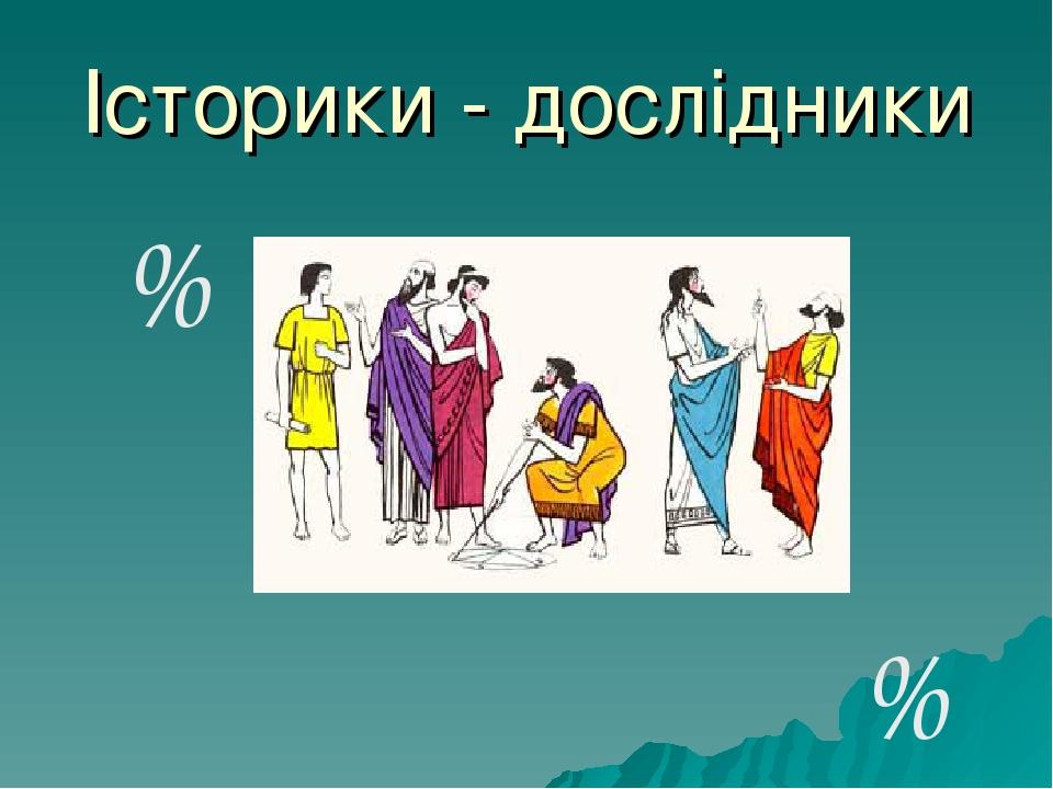 Історики - дослідники % %