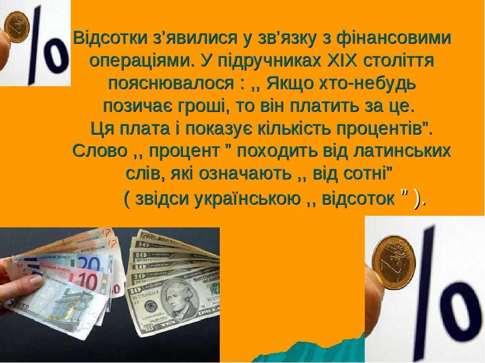 Відсотки з'явилися у зв'язку з фінансовими операціями. У підручниках ХІХ століття пояснювалося : ,, Якщо хто-небудь позичає гроші, то він платить з...