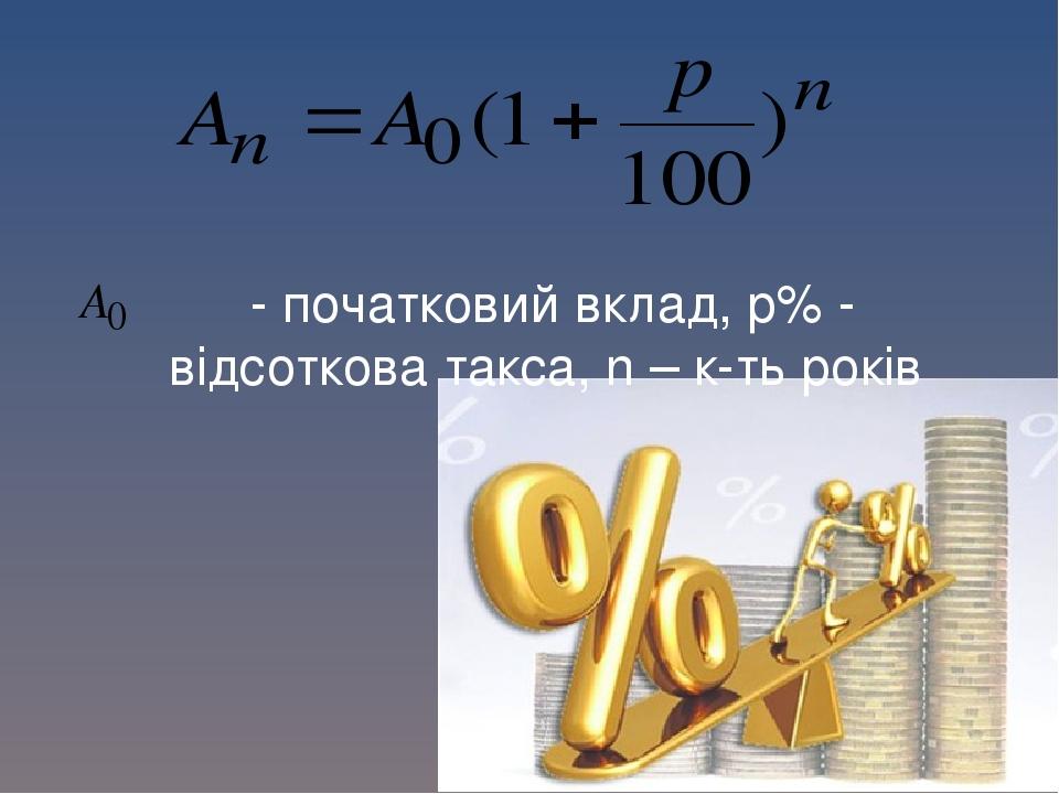 - початковий вклад, p% - відсоткова такса, n – к-ть років