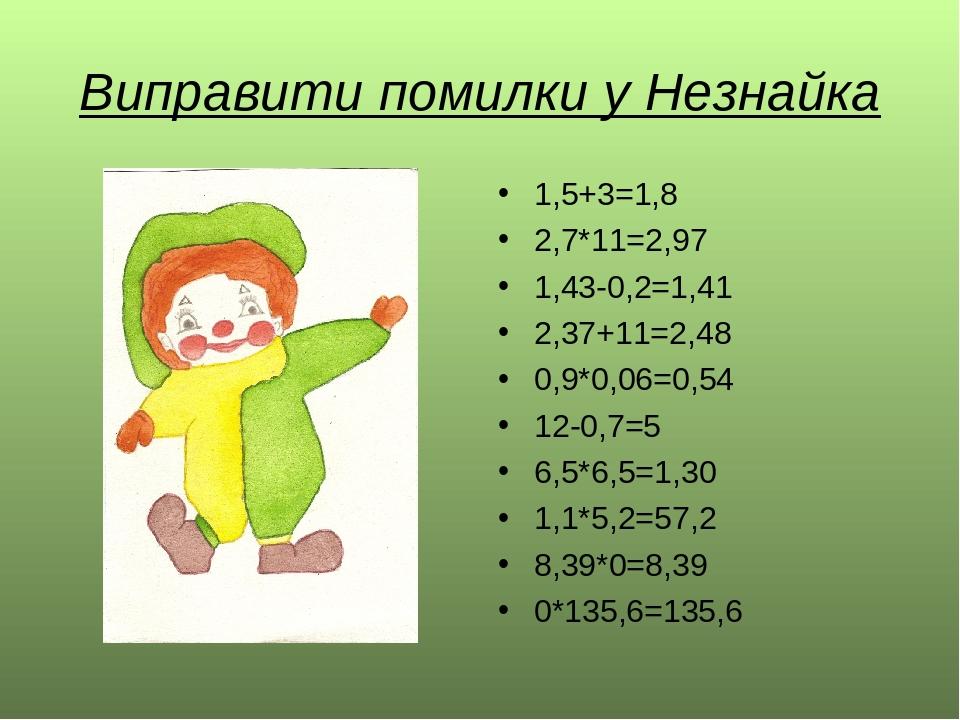 Виправити помилки у Незнайка 1,5+3=1,8 2,7*11=2,97 1,43-0,2=1,41 2,37+11=2,48 0,9*0,06=0,54 12-0,7=5 6,5*6,5=1,30 1,1*5,2=57,2 8,39*0=8,39 0*135,6=...