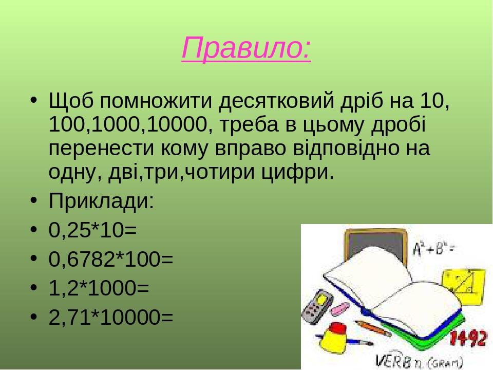 Правило: Щоб помножити десятковий дріб на 10, 100,1000,10000, треба в цьому дробі перенести кому вправо відповідно на одну, дві,три,чотири цифри. П...