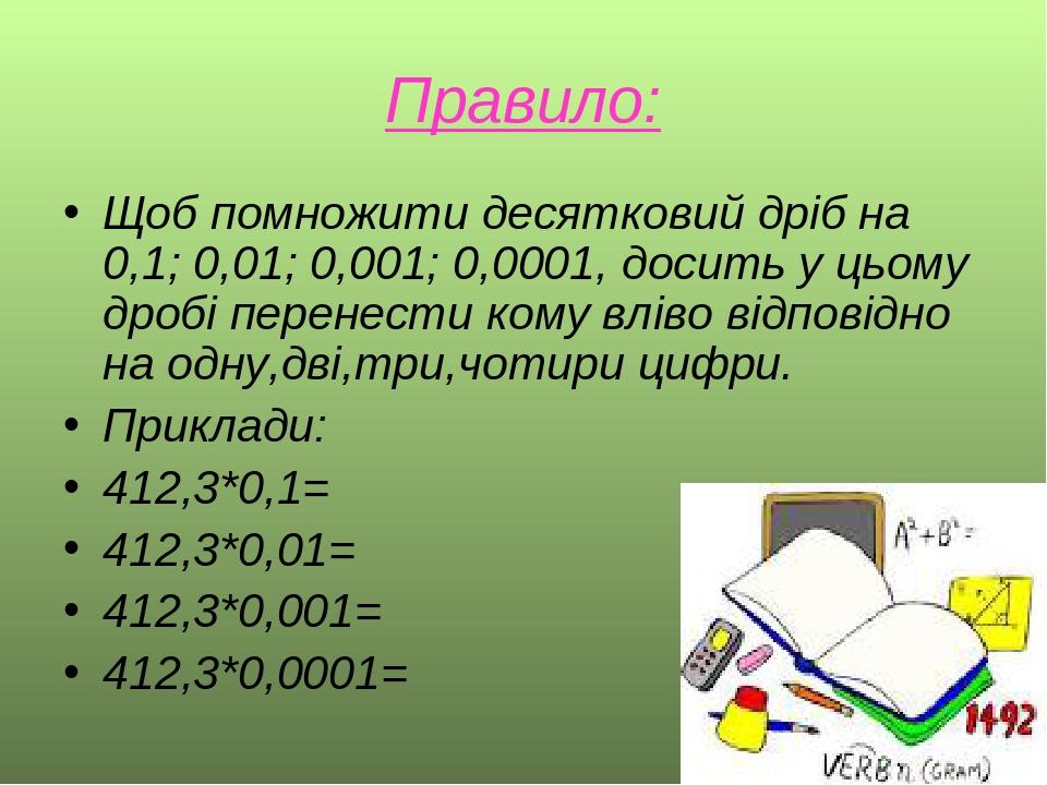 Правило: Щоб помножити десятковий дріб на 0,1; 0,01; 0,001; 0,0001, досить у цьому дробі перенести кому вліво відповідно на одну,дві,три,чотири циф...