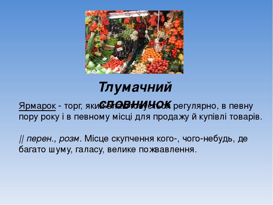 Тлумачний словничок Ярмарок - торг, який влаштовується регулярно, в певну пору року і в певному місці для продажу й купівлі товарів.    перен., роз...