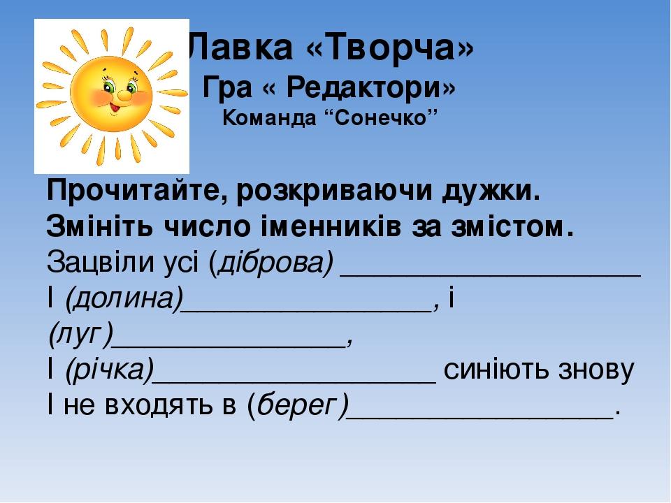 """Лавка «Творча» Гра « Редактори» Команда """"Сонечко"""" Прочитайте, розкриваючи дужки. Змініть число іменників за змістом. Зацвіли усі (діброва) ________..."""