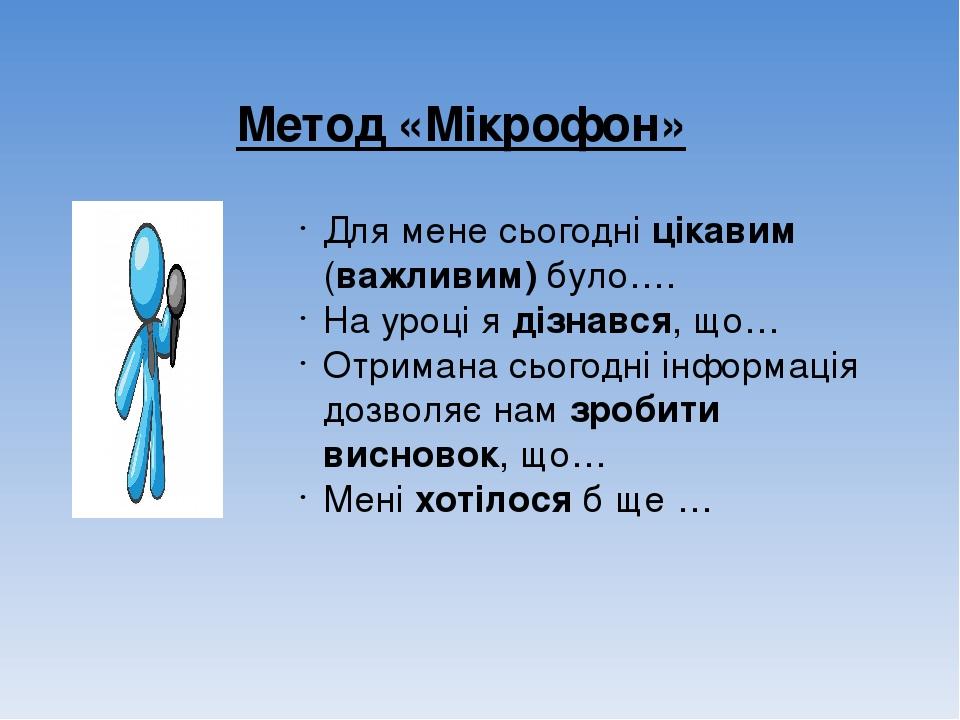 Метод «Мікрофон» Для мене сьогодні цікавим (важливим) було…. На уроці я дізнався, що… Отримана сьогодні інформація дозволяє нам зробити висновок, щ...