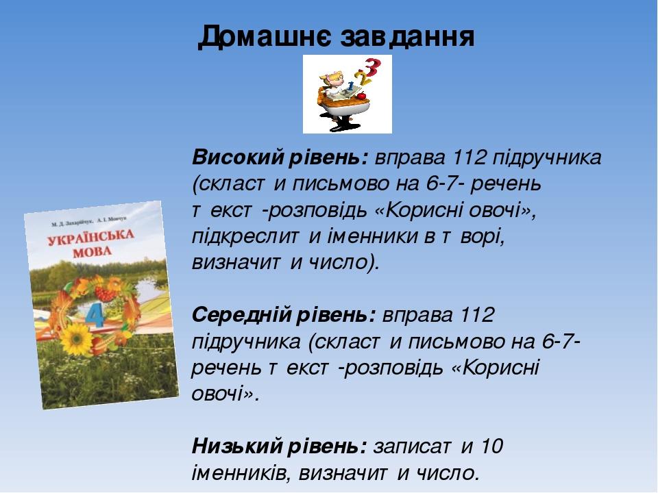 Домашнє завдання Високий рівень: вправа 112 підручника (скласти письмово на 6-7- речень текст-розповідь «Корисні овочі», підкреслити іменники в тво...