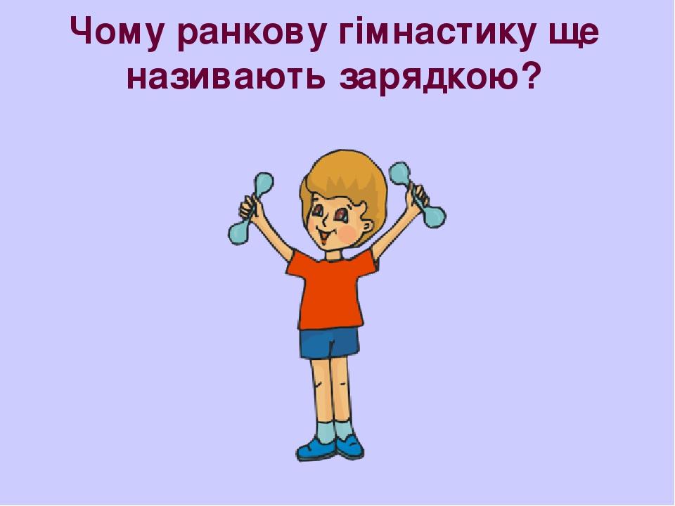 Чому ранкову гімнастику ще називають зарядкою?