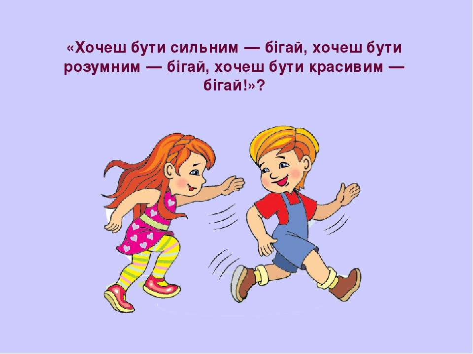 «Хочеш бути сильним — бігай, хочеш бути розумним — бігай, хочеш бути красивим — бігай!»?