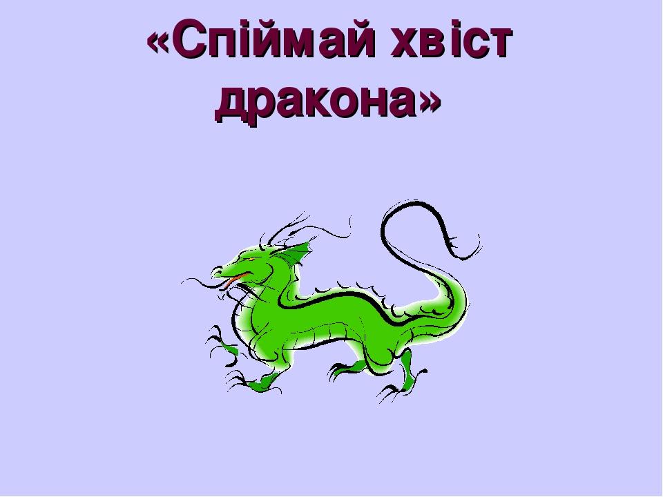 «Спіймай хвіст дракона»