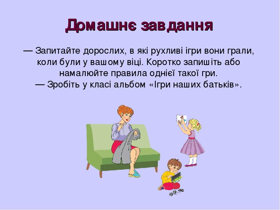Домашнє завдання — Запитайте дорослих, в які рухливі ігри вони грали, коли були у вашому віці. Коротко запишіть або намалюйте правила однієї такої ...