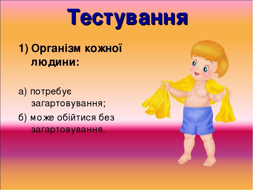 Тестування Організм кожної людини: а) потребує загартовування; б) може обійтися без загартовування.