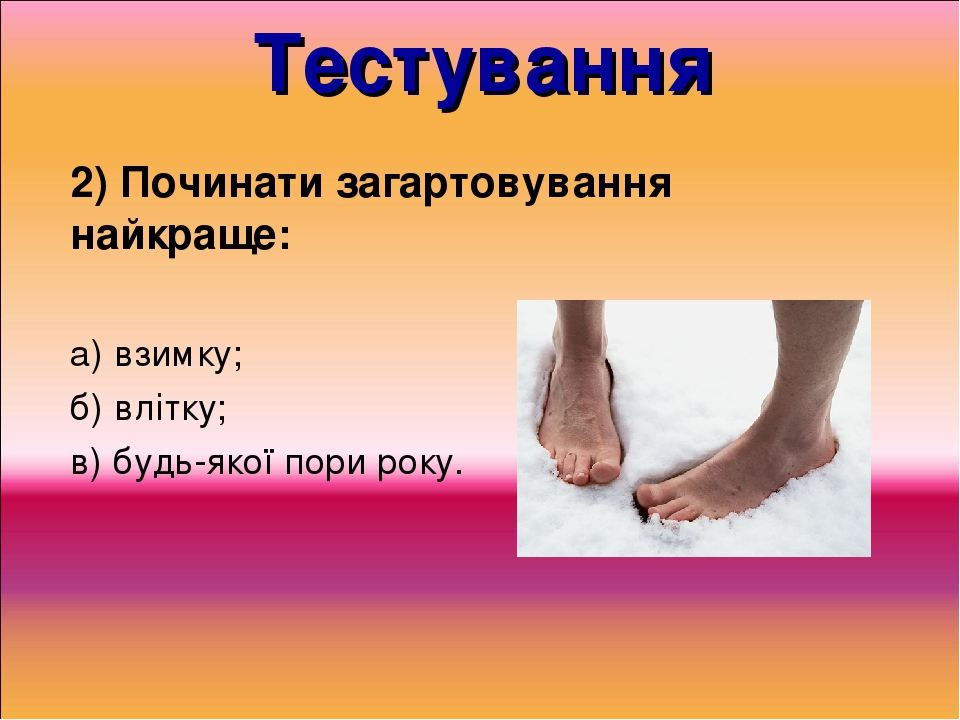 Тестування 2) Починати загартовування найкраще: а) взимку; б) влітку; в) будь-якої пори року.