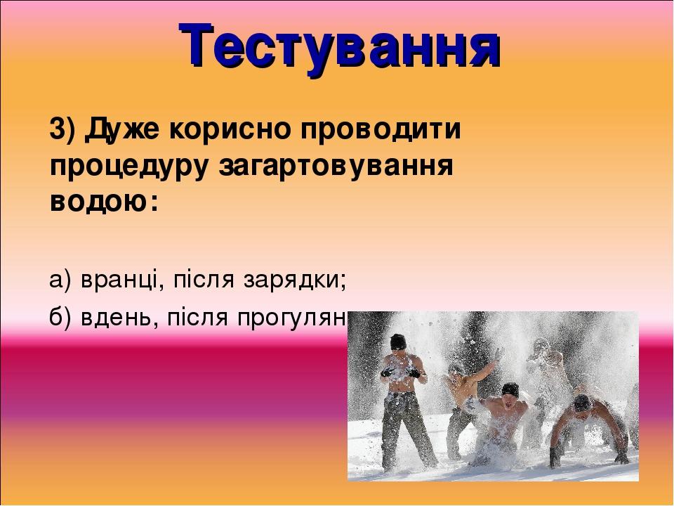 Тестування 3) Дуже корисно проводити процедуру загартовування водою: а) вранці, після зарядки; б) вдень, після прогулянки.
