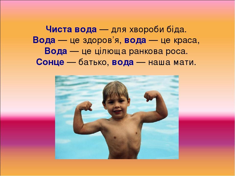 Чиста вода — для хвороби біда. Вода — це здоров'я, вода — це краса, Вода — це цілюща ранкова роса. Сонце — батько, вода — наша мати.
