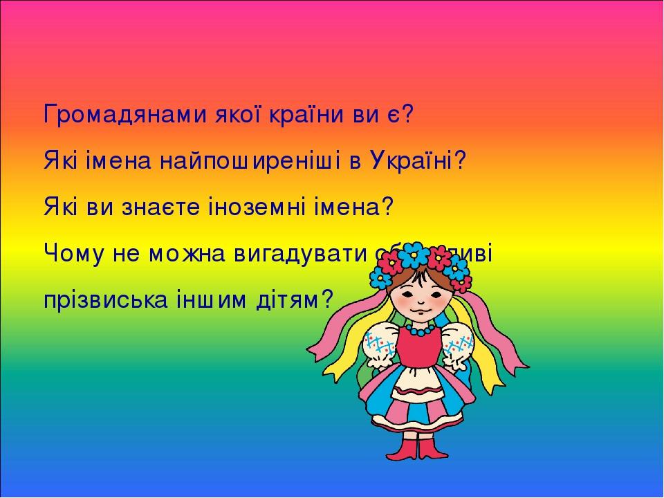 Громадянами якої країни ви є? Які імена найпоширеніші в Україні? Які ви знаєте іноземні імена? Чому не можна вигадувати образливі прізвиська іншим ...
