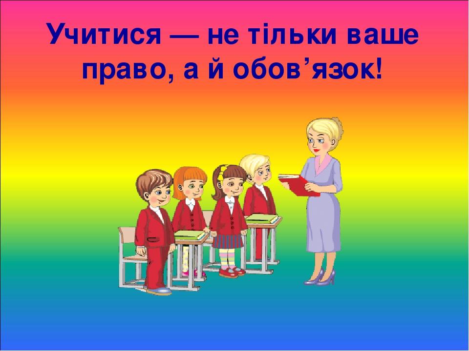 Учитися — не тільки ваше право, а й обов'язок!