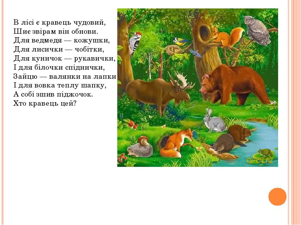 В лісі є кравець чудовий, Шиє звірам він обнови. Для ведмедя — кожушки, Для лисички — чобітки, Для куничок — рукавички, І для білочки спіднички...