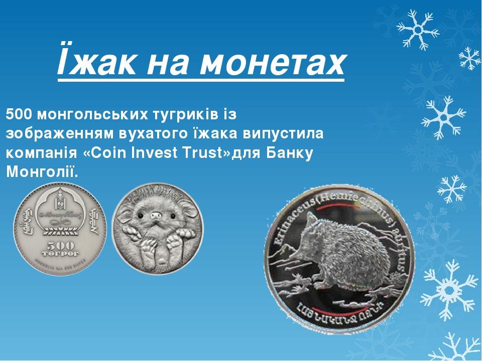 Їжак на монетах 500монгольськихтугриківіз зображеннямвухатогоїжака випустила компанія «Coin Invest Trust»дляБанку Монголії.