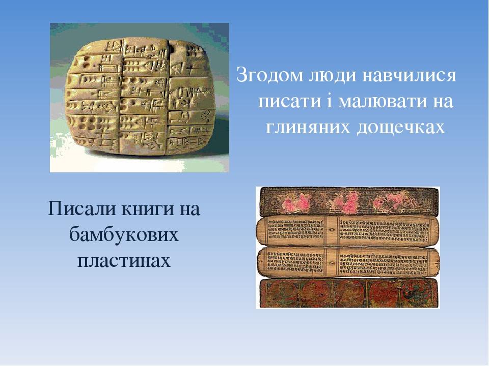 Згодом люди навчилися писати і малювати на глиняних дощечках Писали книги на бамбукових пластинах