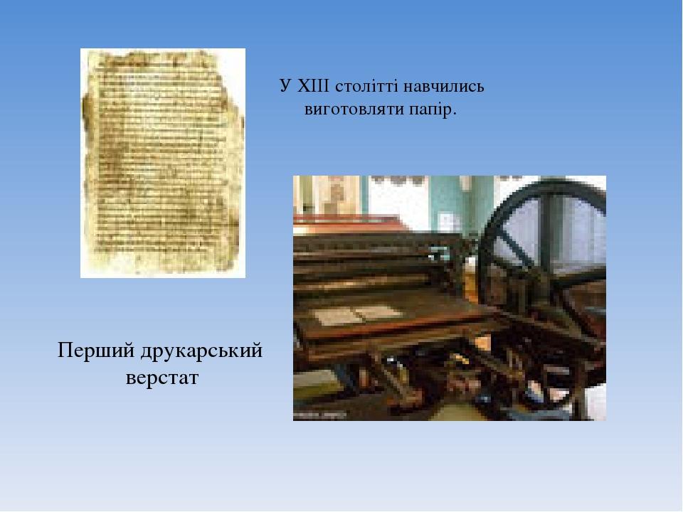 У ХІІІ столітті навчились виготовляти папір. Перший друкарський верстат