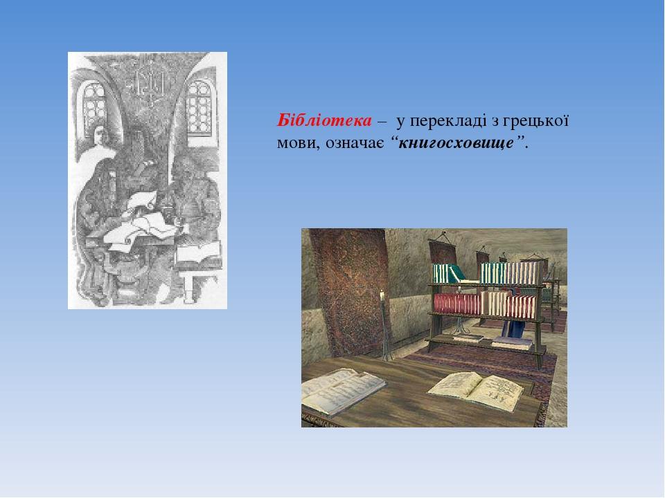 """Бібліотека – у перекладі з грецької мови, означає """"книгосховище""""."""