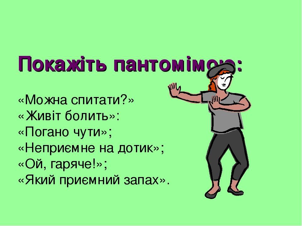 Покажіть пантомімою: «Можна спитати?» «Живіт болить»: «Погано чути»; «Неприємне на дотик»; «Ой, гаряче!»; «Який приємний запах».