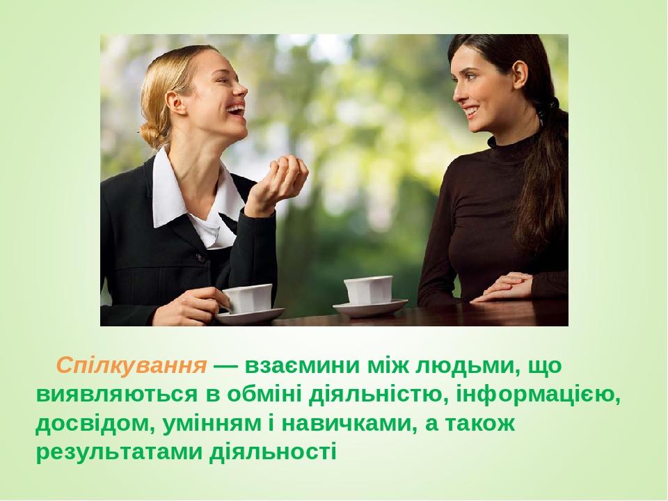 Спілкування — взаємини між людьми, що виявляються в обміні діяльністю, інформацією, досвідом, умінням і навичками, а також результатами діяльності