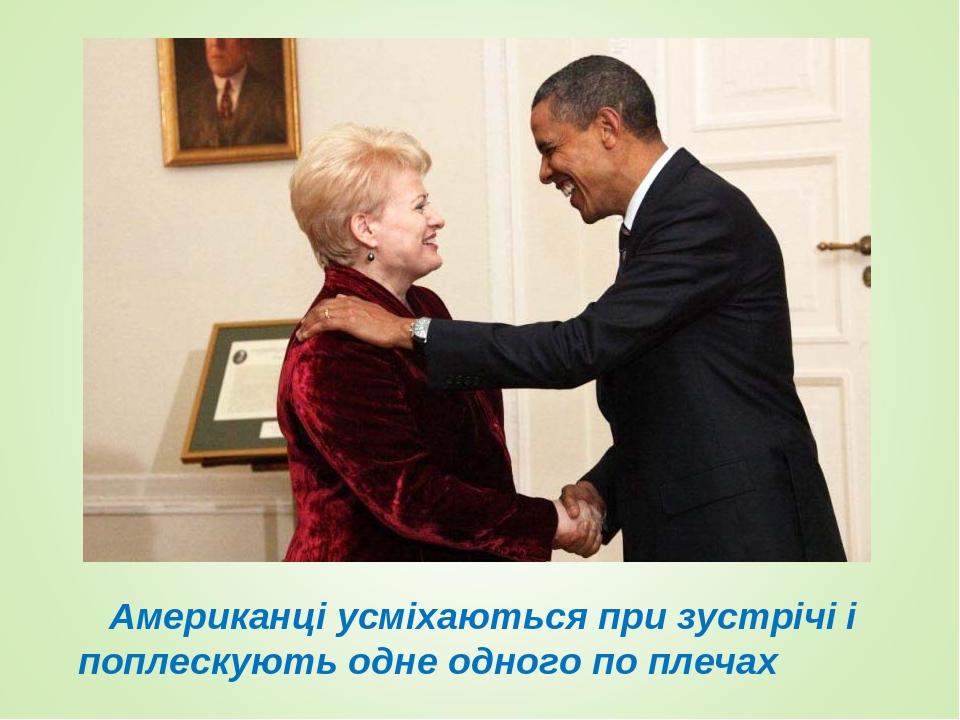 Американці усміхаються при зустрічі і поплескують одне одного по плечах