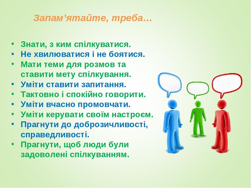 Запам'ятайте, треба… Знати, з ким спілкуватися. Не хвилюватися і не боятися. Мати теми для розмов та ставити мету спілкування. Уміти ставити запита...