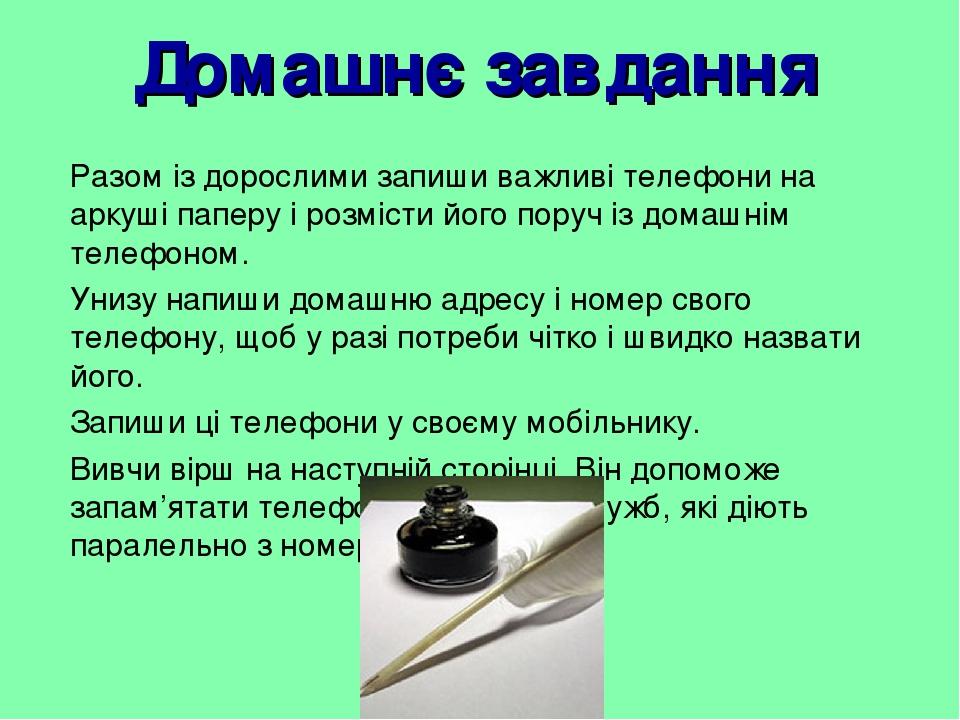 Домашнє завдання Разом із дорослими запиши важливі телефони на аркуші паперу і розмісти його поруч із домашнім телефоном. Унизу напиши домашню адре...