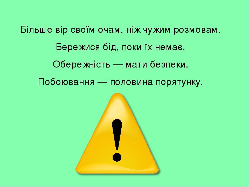 Більше вір своїм очам, ніж чужим розмовам. Бережися бід, поки їх немає. Обережність — мати безпеки. Побоювання — половина порятунку.