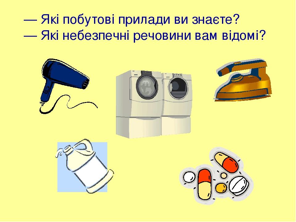 — Які побутові прилади ви знаєте? — Які небезпечні речовини вам відомі?