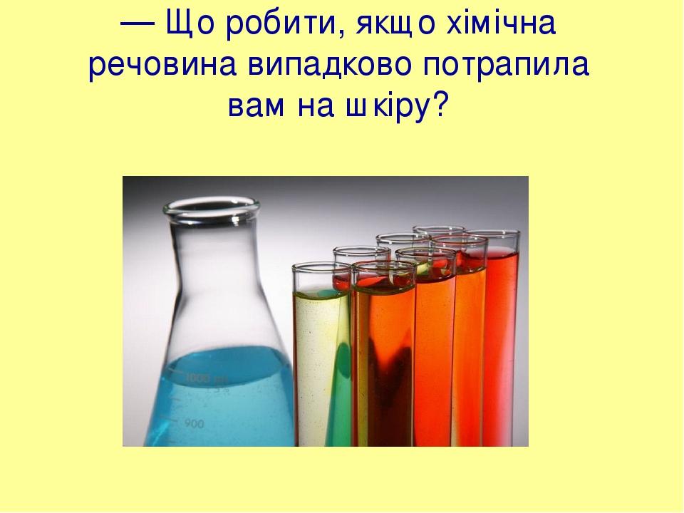 — Що робити, якщо хімічна речовина випадково потрапила вам на шкіру?