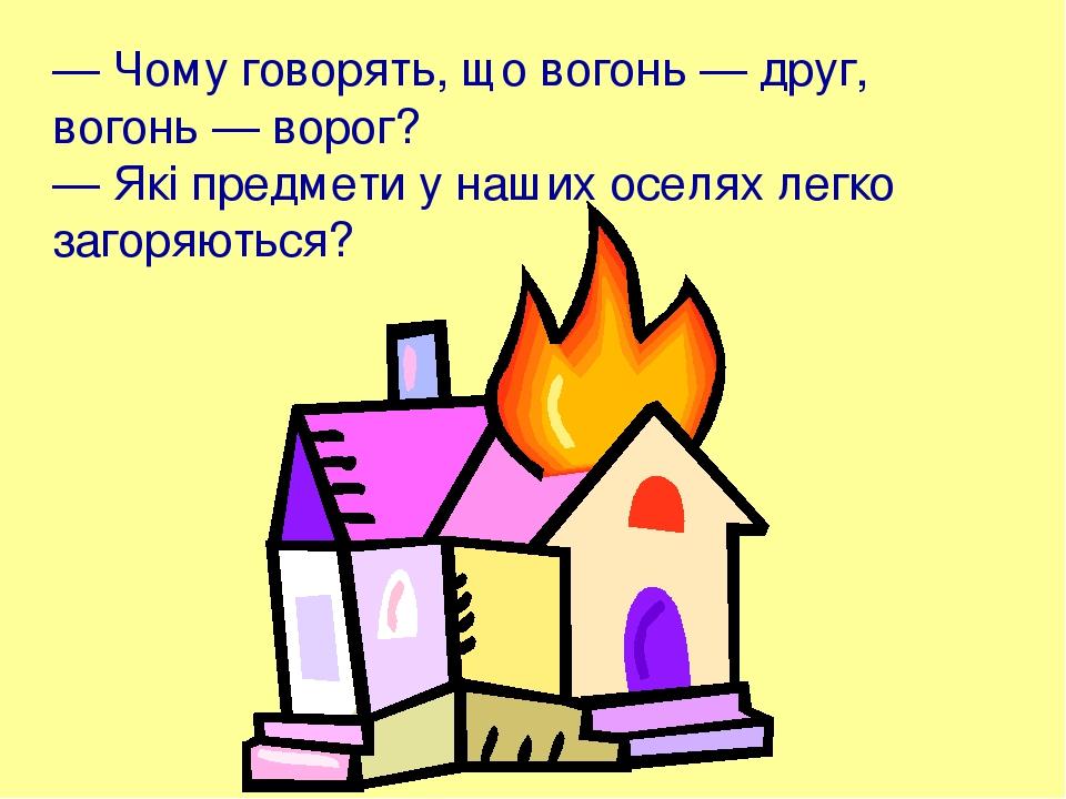 — Чому говорять, що вогонь — друг, вогонь — ворог? — Які предмети у наших оселях легко загоряються?