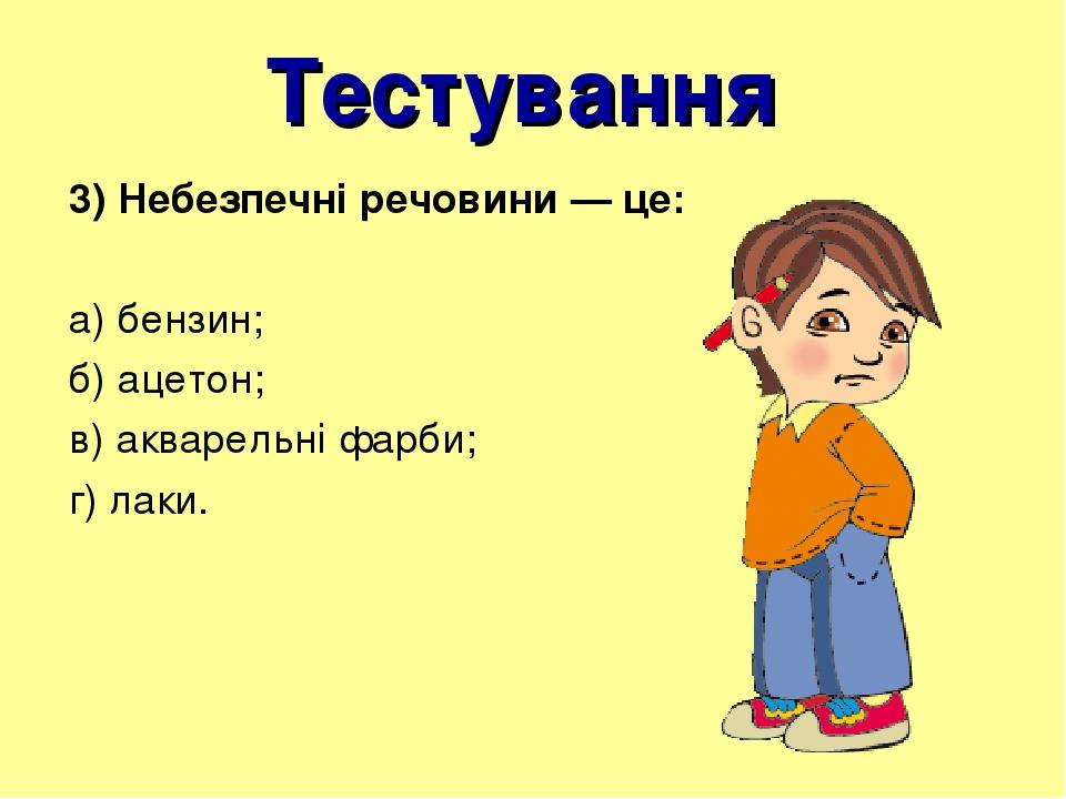 Тестування 3) Небезпечні речовини — це: а) бензин; б) ацетон; в) акварельні фарби; г) лаки.