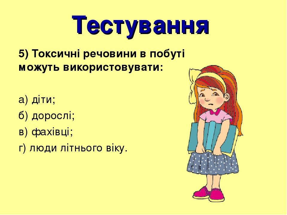 Тестування 5) Токсичні речовини в побуті можуть використовувати: а) діти; б) дорослі; в) фахівці; г) люди літнього віку.