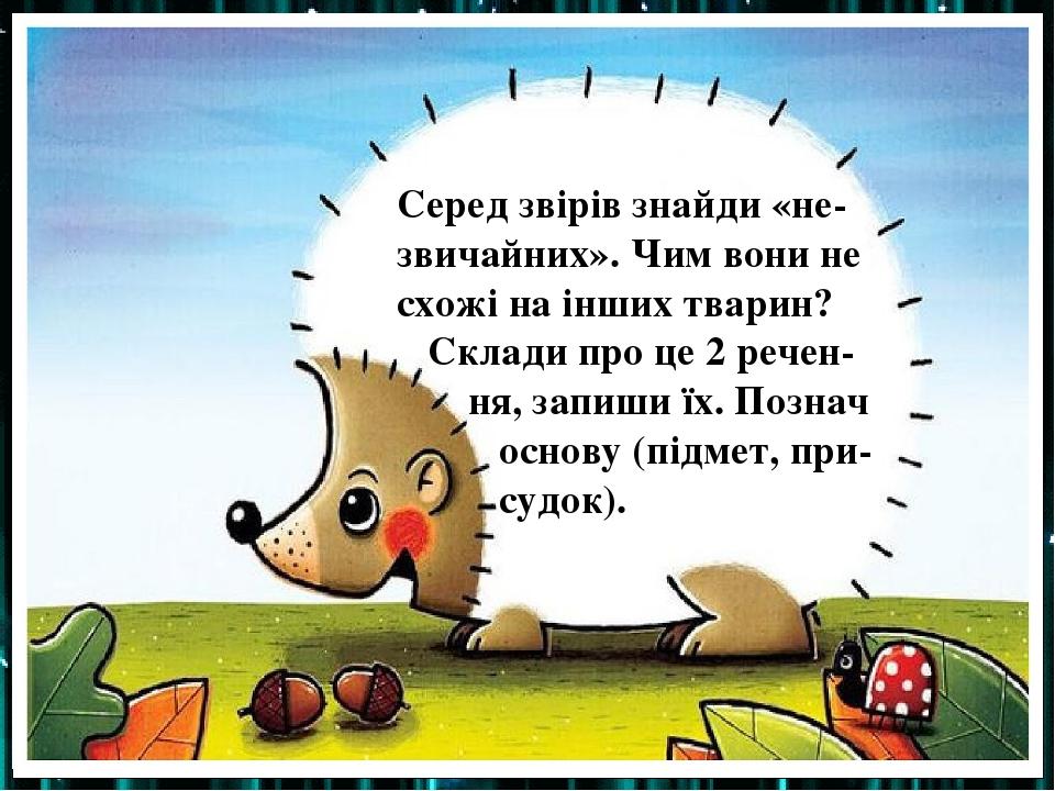 Серед звірів знайди «не-звичайних». Чим вони не схожі на інших тварин? Склади про це 2 речен- ня, запиши їх. Познач основу (підмет, при- судок).