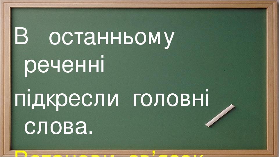 В останньому реченні підкресли головні слова. Встанови зв'язок слів.