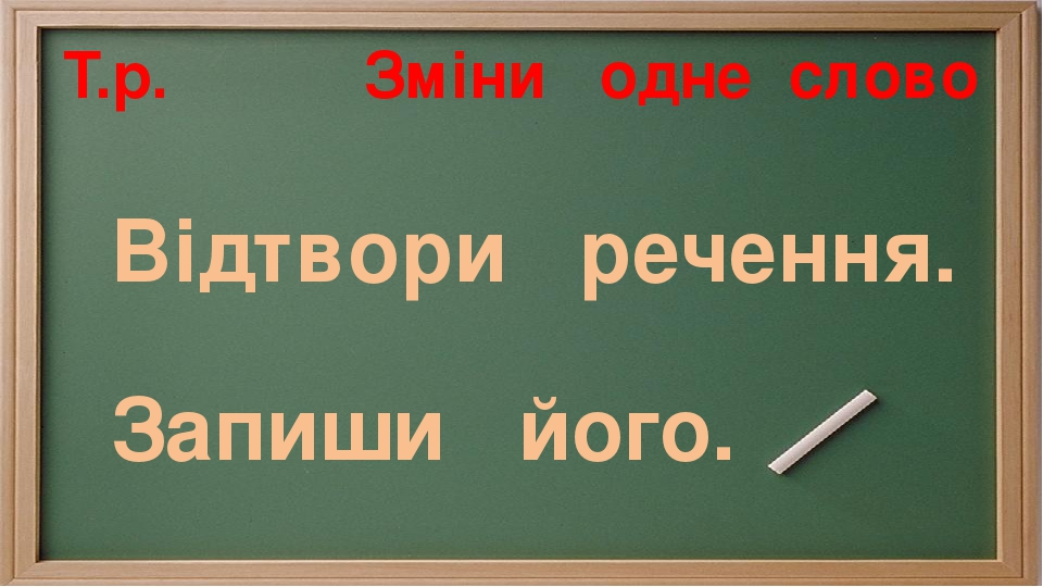 Т.р. Зміни одне слово Відтвори речення. Запиши його.