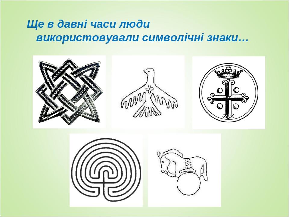Ще в давні часи люди використовували символічні знаки…