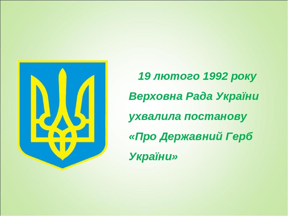 19 лютого 1992 року Верховна Рада України ухвалила постанову «Про Державний Герб України»