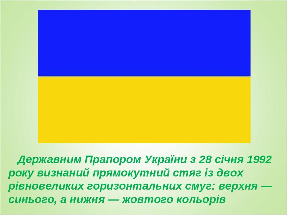 Державним Прапором України з 28 січня 1992 року визнаний прямокутний стяг із двох рівновеликих горизонтальних смуг: верхня — синього, а нижня — жов...