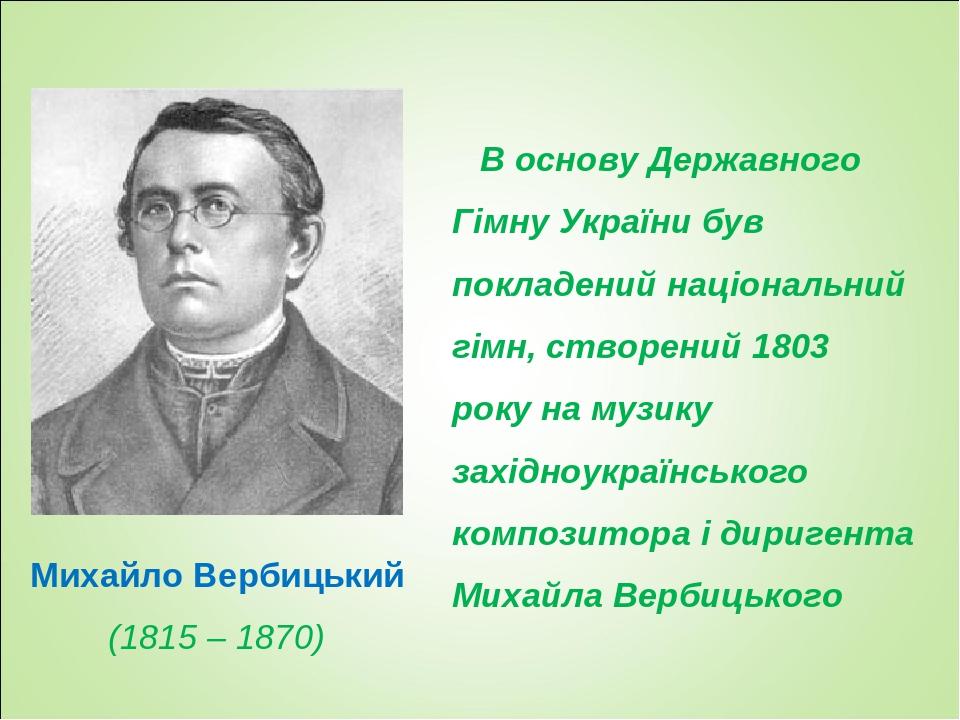 В основу Державного Гімну України був покладений національний гімн, створений 1803 року на музику західноукраїнського композитора і диригента Михай...
