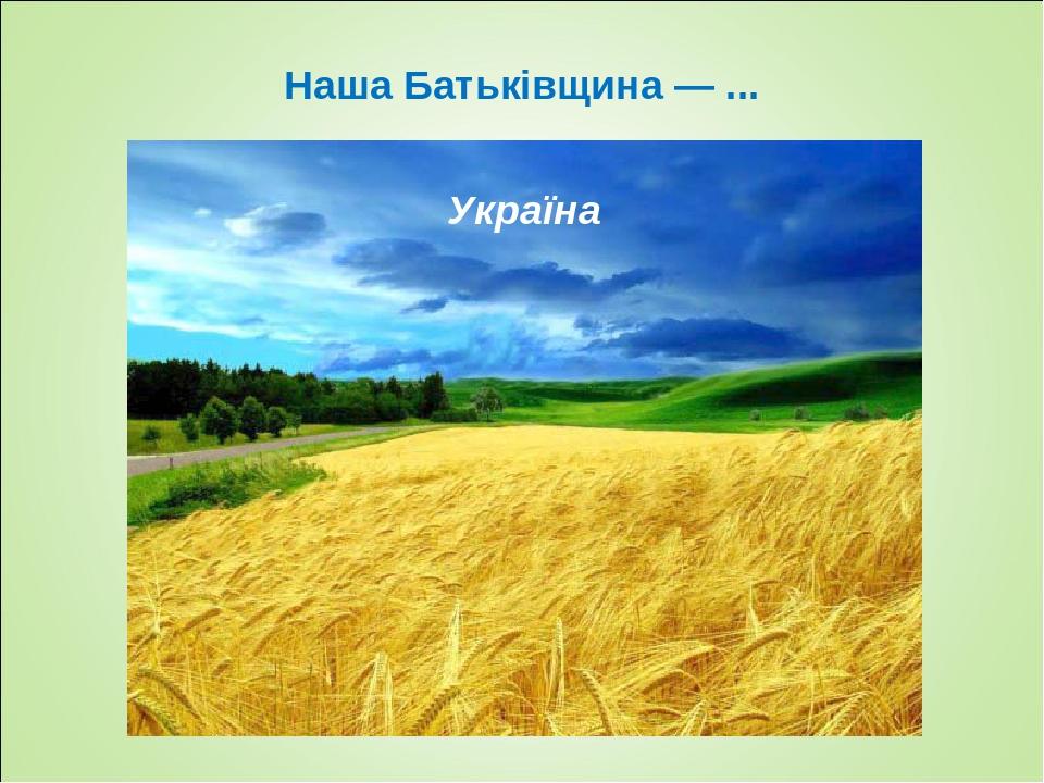 Наша Батьківщина — ... Україна