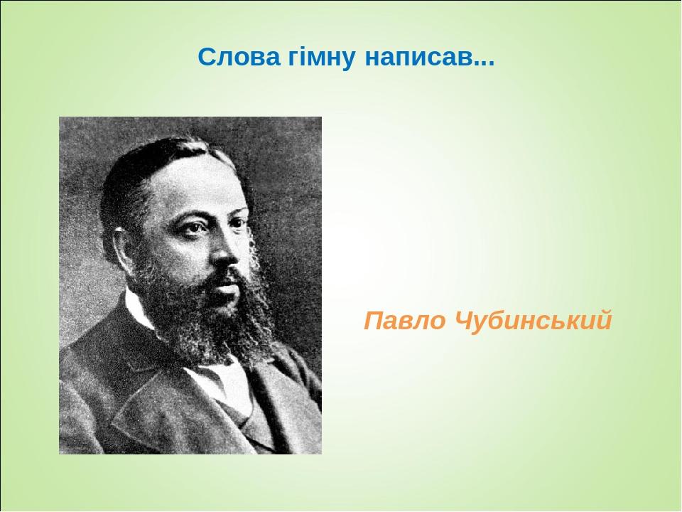 Слова гімну написав... Павло Чубинський