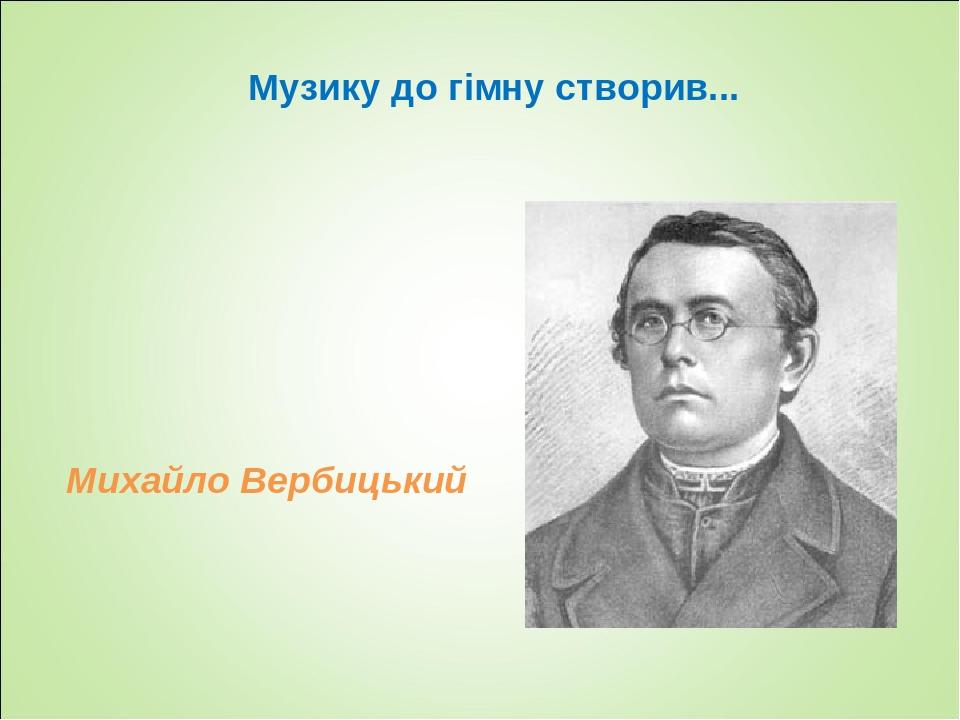 Музику до гімну створив... Михайло Вербицький